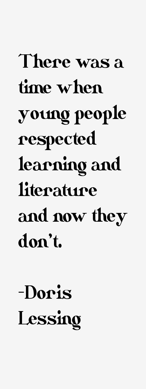 There was a time when young people respected learning and literature and now they don't. - Doris Lessing british novelist and author. winner of the Nobel Prize inLiterature