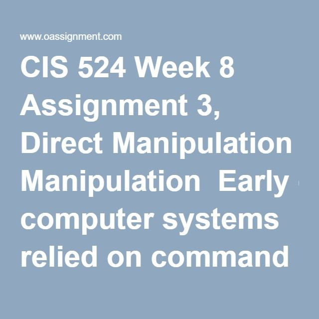 CIS 524 Week 8 Assignment 3, Direct Manipulation  Early computer systems relied on command line interfaces to perform all actions. Today, the majority of systems use direct manipulation rather than a command line interface. The goal of designing a direct manipulation interface is to make use of the system intuitive to the end user. One industry that has been extremely successful designing intuitive direct manipulation inputs is the video game industry. Most game players are able to learn…