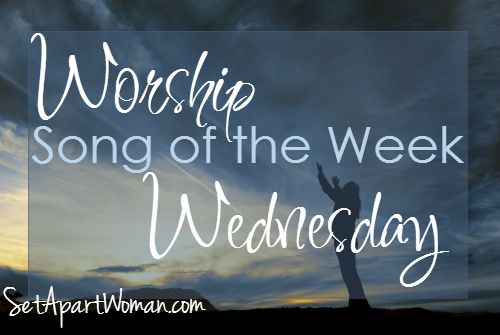 Worship Wednesday Song of the Week from SetApartWoman.com