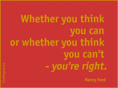 Wheter you think you can or whether you think you can't - you're right.