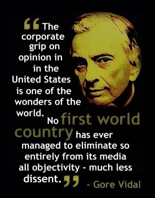 """The corporate grip on opinion in the United States is one of the wonders of the world. No FIRST WORLD COUNTRY has ever managed to eliminate so entirely from its media all objectivity - much less dissent."" --Gore Vidal"