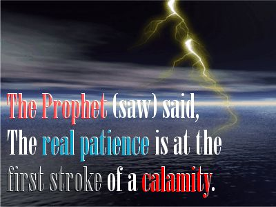 The Prophet (saw) said, The real patience is at the first stroke of a calamity. Bukhari