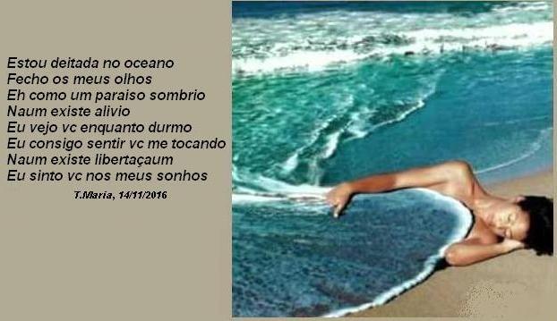 Estou deitada no oceano Fecho meus olhos É como um paraíso sombrio Não existe alívio Eu vejo vc enquanto durmo Eu consigo sentir vc me tocando Não existe libertação Eu sinto vc nos meus sonhos(T.Maria, 14/11/2016)