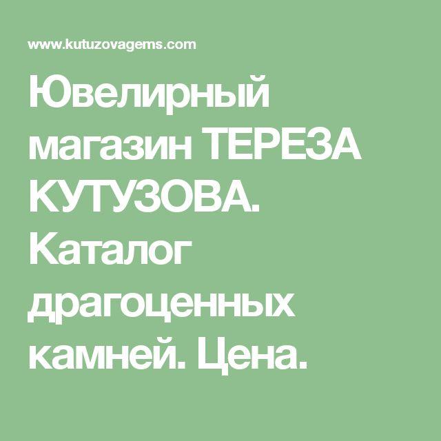 Ювелирный магазин ТЕРЕЗА КУТУЗОВА. Каталог драгоценных камней. Цена.