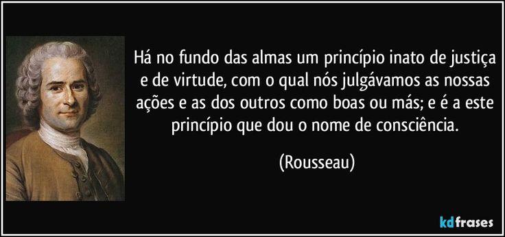 Há no fundo das almas um princípio inato de justiça e de virtude, com o qual nós julgávamos as nossas ações e as dos outros como boas ou más; e é a este princípio que dou o nome de consciência. (Rousseau)