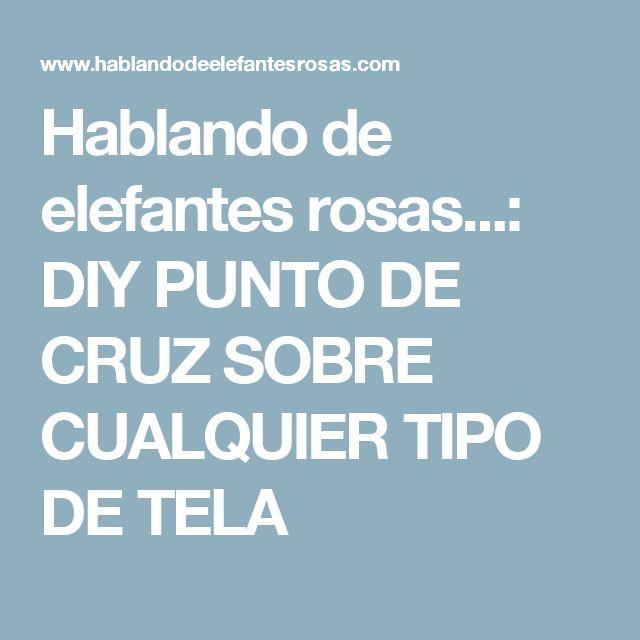 Hablando de elefantes rosas...: DIY PUNTO DE CRUZ SOBRE CUALQUIER TIPO DE TELA