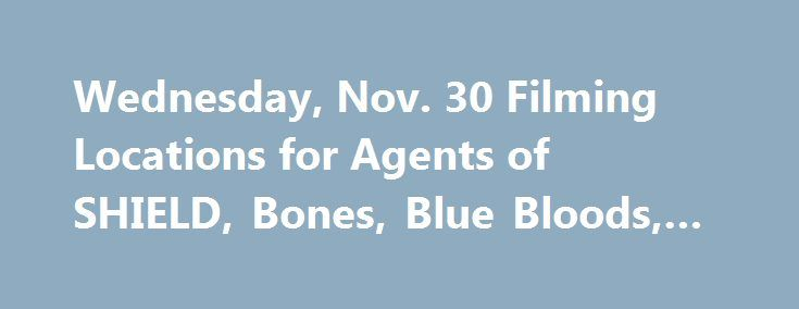 Wednesday, Nov. 30 Filming Locations for Agents of SHIELD, Bones, Blue Bloods, & more! http://filmanons.besaba.com/wednesday-nov-30-filming-locations-for-agents-of-shield-bones-blue-bloods-more/  Here's a look at some of the movies and TV shows filming on location on Wednesday, Nov. 30: Filming in California Movie: Under The Silver Lake Stars: Andrew Garfield Location:550 S Flower St, Los Angeles (5:00 PM – 5:00 AM) TV Series: Agents of SHIELD Stars: Clark Gregg Location: 650 S Spring St…