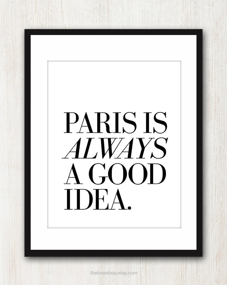 Paris Is Always A Good Idea - French quote print in 8x10 on A4 (in Classic Black and White). $20.00, via Etsy.