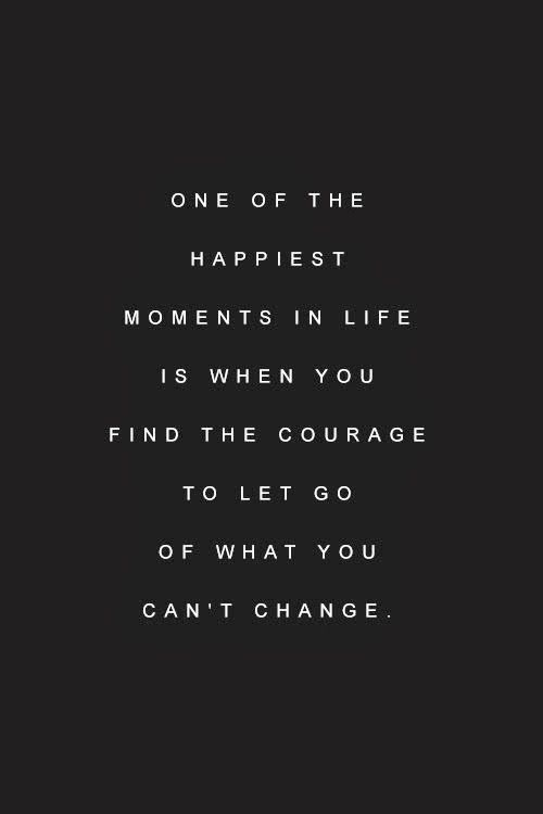 Inspirational Quotes: One of the happiest moments in life is when you find the courage to let go of what you can't change.