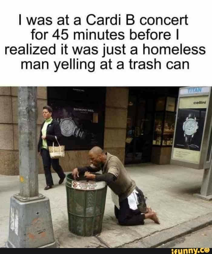 I Was At A Cardi B Concert For 45 Minutes Before I Realized It Was Just A Homeless Man Yelling At A Trash Can Ifunny Funny Memes Memes Cardi B Memes