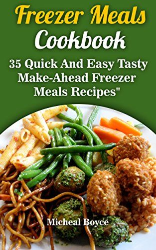 Freezer Meals Cookbook: 35 Quick And Easy Tasty Make-Ahead Freezer Meals Recipes: (Freezer Recipes, Freezer Cooking, Dump Dinners, Make Ahead, Slow Cooker) (Clean Eating) by [Boyce, Micheal]
