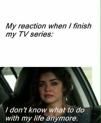 I don't know what to do . EVERYTIME I finish  TV Series , and funny image