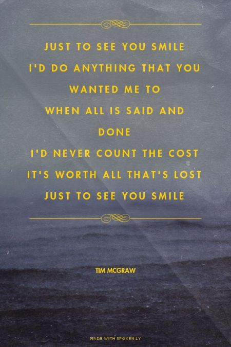 Just to see you smile I'd do anything that you wanted me to When all is said and done I'd never count the cost It's worth all that's lost Just to see you smile - Tim McGraw