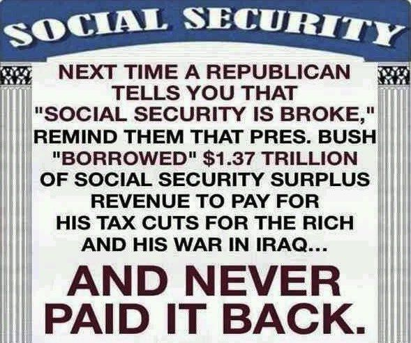 "The next time a Republican tells you that ""Social Security is broken"", remind them that President Bush ""borrowed"" $1.37 Trillion of Social Security surplus revenue to pay for his tax cuts for the rich and his war in Iraq... AND NEVER PAID IT BACK."