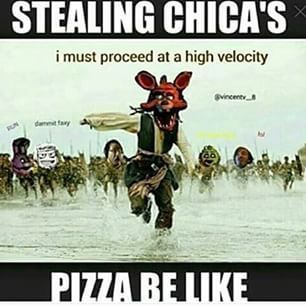 Never steal Chica's pizza <-- I must proceed at a high velocity..... << I MUST PROCEED AT A HIGH VELOCITY..... <<<< Thank god for the half our fandom that still has proper diction.