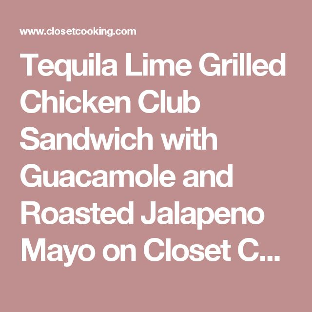Tequila Lime Grilled Chicken Club Sandwich with Guacamole and Roasted Jalapeno Mayo on Closet Cooking