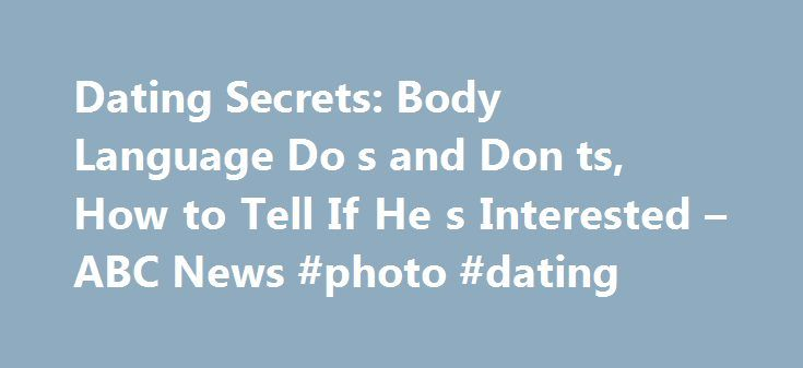 Dating Secrets: Body Language Do s and Don ts, How to Tell If He s Interested – ABC News #photo #dating http://dating.remmont.com/dating-secrets-body-language-do-s-and-don-ts-how-to-tell-if-he-s-interested-abc-news-photo-dating/  #dating secrets # Sections Shows Local Yahoo!-ABC News Network | 2016 ABC News Internet Ventures. All rights reserved. Most singles know the basics of what works and what doesn't when it comes to attracting members of the opposite sex. But … Continue reading →