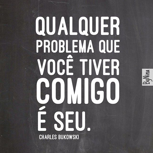 'Any problem you have with me is yours'. - Charles Bukowiski ( free translation )