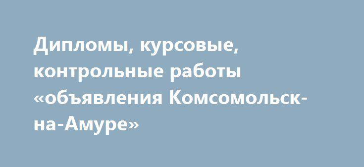 Дипломы, курсовые, контрольные работы «объявления Комсомольск-на-Амуре» http://www.pogruzimvse.ru/doska81/?adv_id=768  Выполню профессионально и в оговоренный срок: дипломы, курсовые, контрольные работы, отчеты по производственной и преддипломной практике, рефераты, доклады, пояснительные записки, презентации, ответы на экзаменационные билеты по специальностям: экономика, маркетинг, педагогика, туризм. Сопровождение до успешной защиты.
