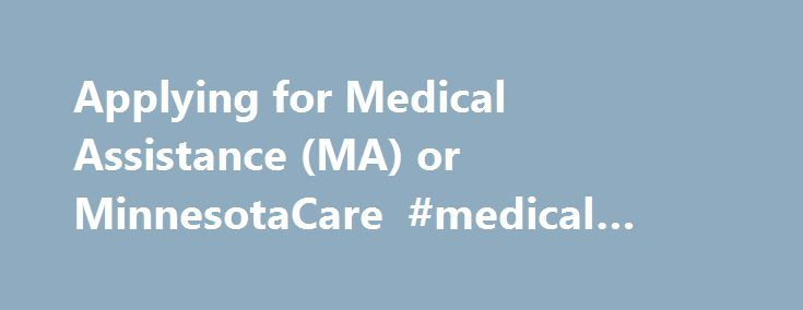 Applying for Medical Assistance (MA) or MinnesotaCare #medical #assistance #schools http://idaho.remmont.com/applying-for-medical-assistance-ma-or-minnesotacare-medical-assistance-schools/  # Applying for Medical Assistance (MA) and MinnesotaCare This information is for families with children as well as adults who do not have children under age 18 living with them, are under age 65 and do not have a disability. If you are only applying for coverage for people who are 65 or older, please see…