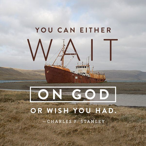 You can either wait on God or wish you had. Charles F. Stanley