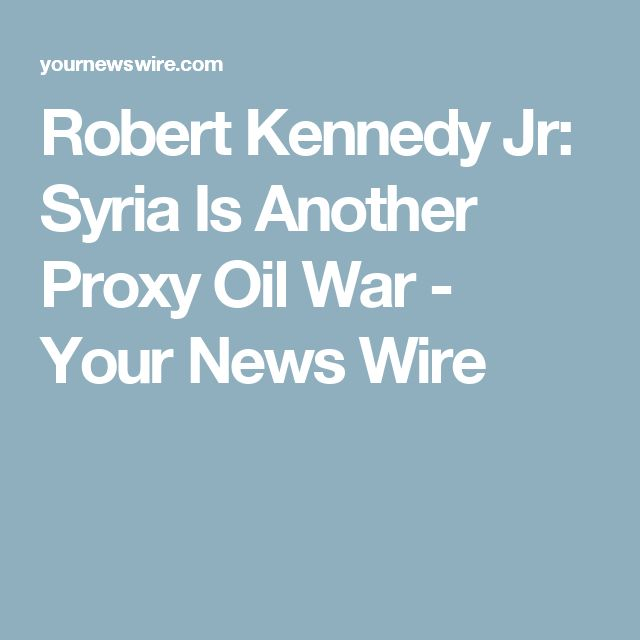 Robert Kennedy Jr: Syria Is Another Proxy Oil War - Your News Wire