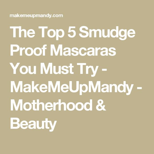 The Top 5 Smudge Proof Mascaras You Must Try - MakeMeUpMandy - Motherhood & Beauty
