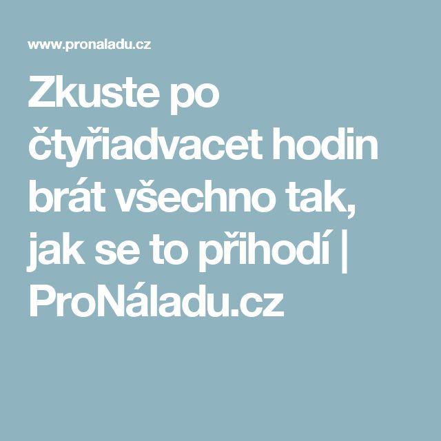 Zkuste po čtyřiadvacet hodin brát všechno tak, jak se to přihodí | ProNáladu.cz