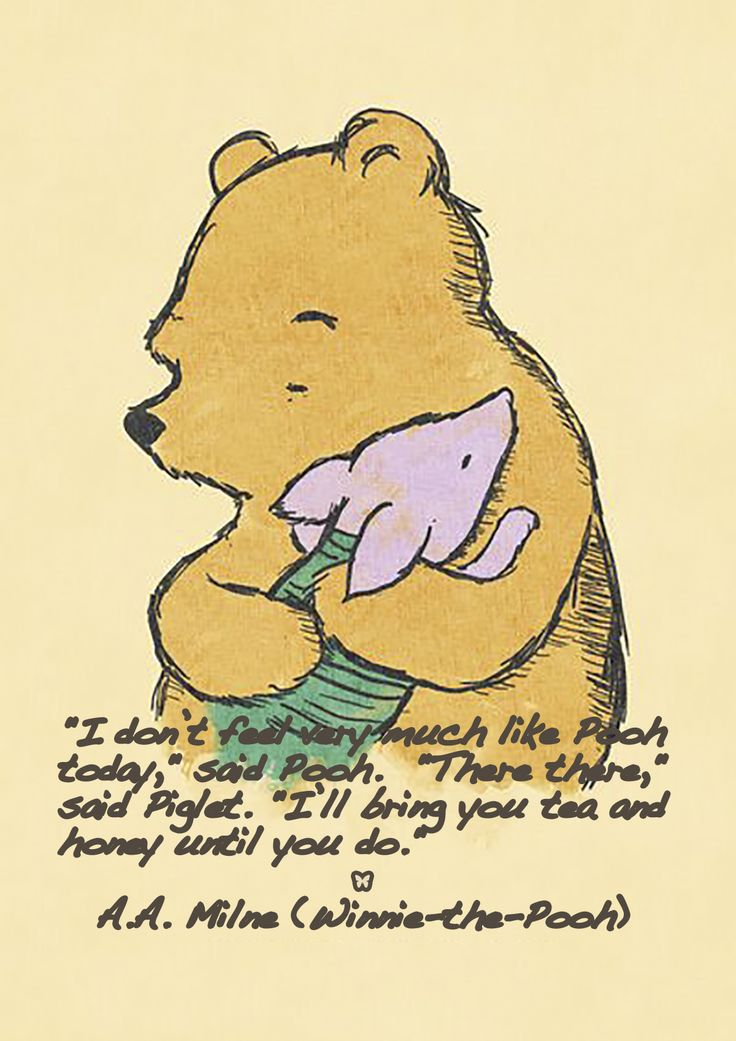 """""""I don't feel very much like Pooh today,"""" said Pooh. """"There there,"""" said Piglet. """"I'll bring you tea and honey until you do."""" — A.A. Milne (Winnie-the-Pooh)"""