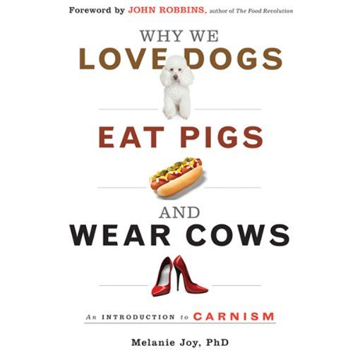 Why We Love Dogs, Eat Pigs, and Wear Cows: An Introduction to Carnism   [Melanie Joy]
