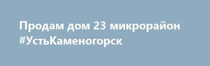 Продам дом 23 микрорайон #УстьКаменогорск http://www.mostransregion.ru/d_260/?adv_id=146 Предлагаем к продаже дом в 23 микрорайоне, 30 млн тг, реальному покупателю торг, 3 уровня, 300 м² кухня - 15 м², кирпичный, требуется косметический ремонт, центр. водопровод, канализация, санузел, ванная, кабельное ТВ, 3 гаража (один теплый со смотровой ямой), телефон, погреб в доме и в хоз. блоке, баня, хоз. блок, центральный полив, бойлер, беседка, земельный участок - 14 соток, плодоносящий сад…