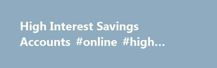 High Interest Savings Accounts #online #high #interest #savings http://japan.remmont.com/high-interest-savings-accounts-online-high-interest-savings/  # High Interest Savings Accounts Saving is one of the most important steps you can take to secure your financial future. Whether you want to set aside funds for a rainy day or achieve a specific goal, North Country Savings Bank's high-interest savings accounts can help your money go farther. We also have free checking accounts available to all…