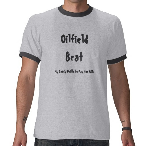 Oilfield Brat T Shirts.  Well, I grew up an oil field brat. Proud of it.