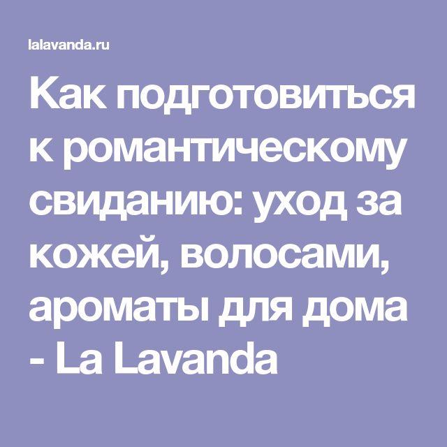 Как подготовиться к романтическому свиданию: уход за кожей, волосами, ароматы для дома - La Lavanda
