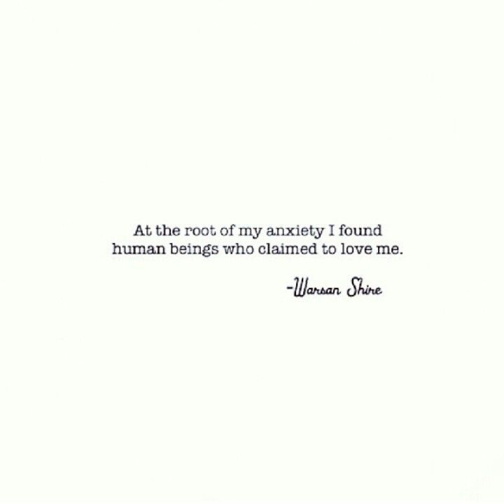 At the root of my anxiety I found human beings who claimed to love me. (written by: Warsan Shire)