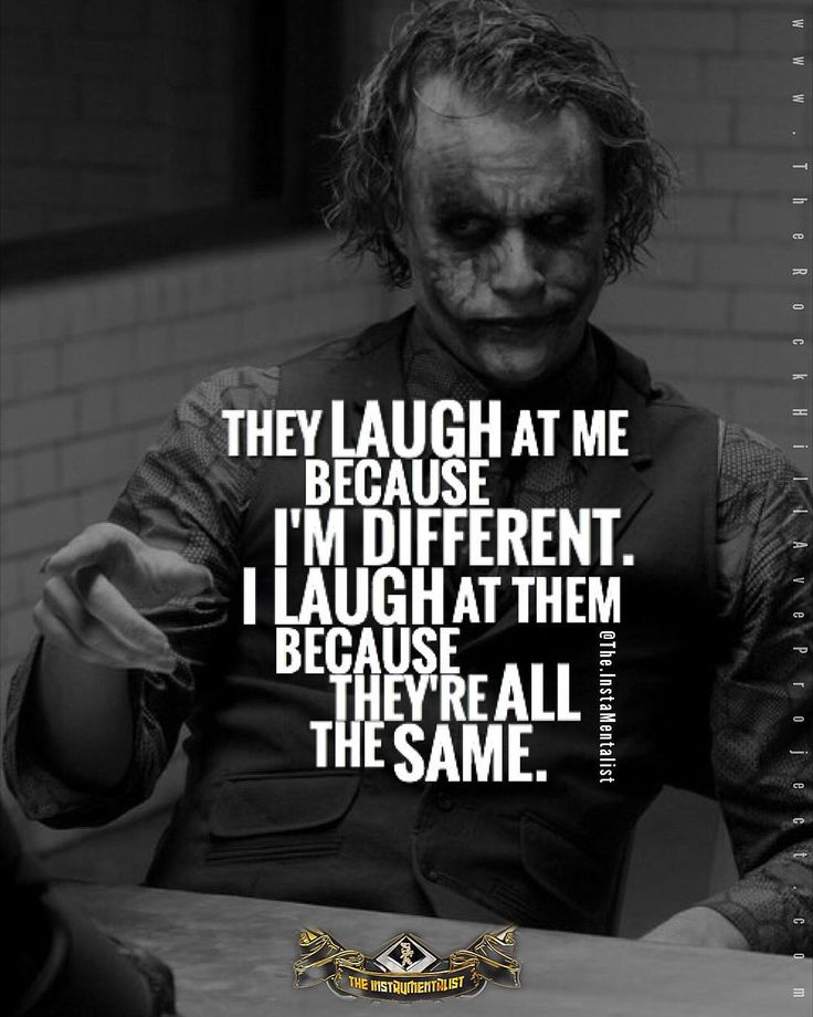 They laugh at me because I'm different.I laugh at them because they're all the same. -Joker