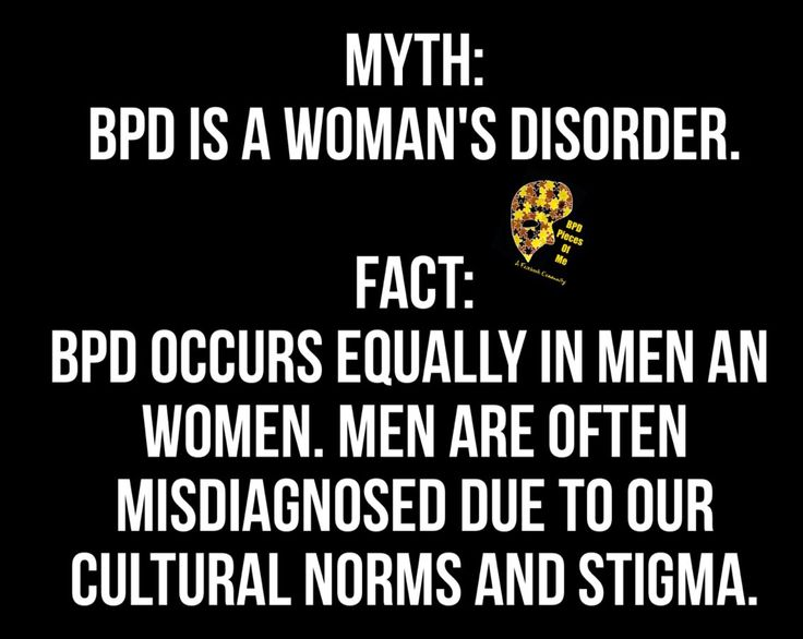 Myth: BPD is a woman's disorder. Fact: BPD occurs equally in men an women. Men are often misdiagnosed due to our cultural norms and stigma.
