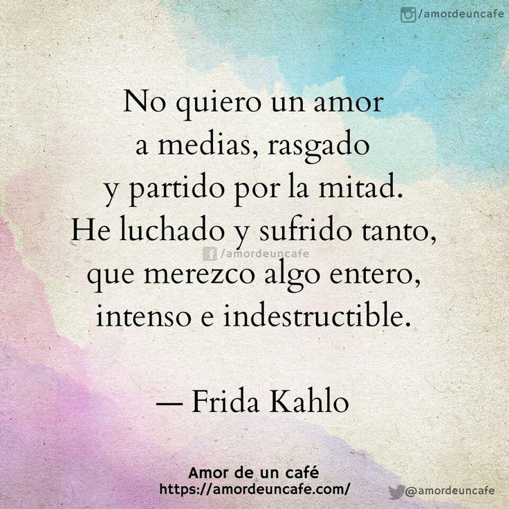 No quiero un amor a medias, rasgado y partido por la mitad. He luchado y sufrido tanto, que merezco algo entero, intenso e indestructible.  Frida Kahlo