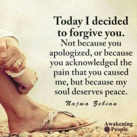 Today I decided to forgive you. Not because you apologized, or because you acknowledged the pain that you cause me, but because my soul deserves peace.