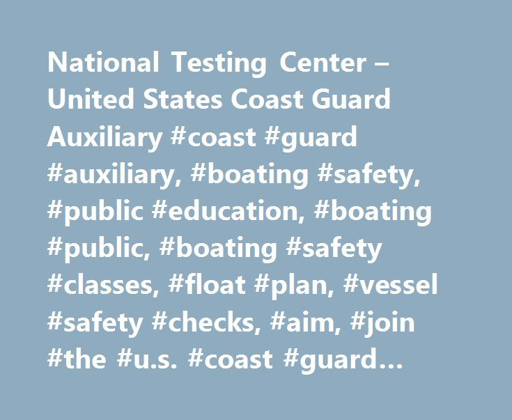 National Testing Center – United States Coast Guard Auxiliary #coast #guard #auxiliary, #boating #safety, #public #education, #boating #public, #boating #safety #classes, #float #plan, #vessel #safety #checks, #aim, #join #the #u.s. #coast #guard #auxiliary http://connecticut.nef2.com/national-testing-center-united-states-coast-guard-auxiliary-coast-guard-auxiliary-boating-safety-public-education-boating-public-boating-safety-classes-float-plan-vessel-safety/  # Welcome to the New National…