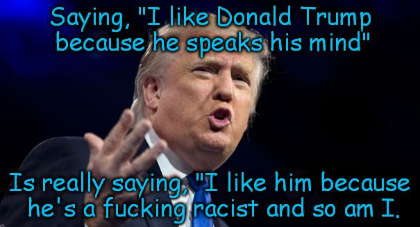 "Racist Trump | Saying, ""I like Donald Trump because he speaks his mind"" Is really saying, ""I like him because he's a f**king racist and so am I. 