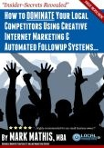 How to Use DOMINATE Your Local Competitors Using Creative Internet Marketing & Automated Followup Systems...