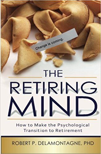 The Retiring Mind: How to Make the Psychological Transition to ...