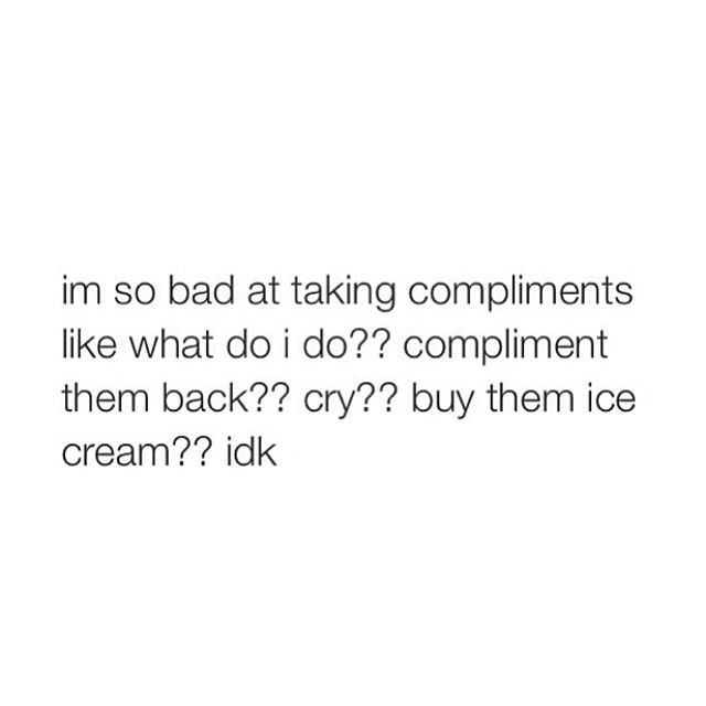 Yes! It makes me so uncomfortable so I blush like crazy (super pale so it's pretty bad) and awkwardly say thanks