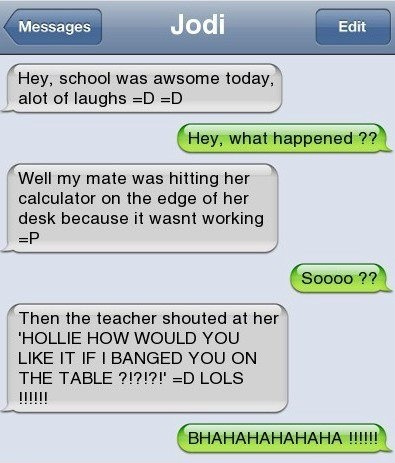 She was banging her calculator on the desk because it wasn't working and then the teacher asked...