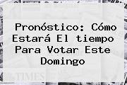 http://tecnoautos.com/wp-content/uploads/imagenes/tendencias/thumbs/pronostico-como-estara-el-tiempo-para-votar-este-domingo.jpg Pronostico Del Tiempo. Pronóstico: cómo estará el tiempo para votar este domingo, Enlaces, Imágenes, Videos y Tweets - http://tecnoautos.com/actualidad/pronostico-del-tiempo-pronostico-como-estara-el-tiempo-para-votar-este-domingo/