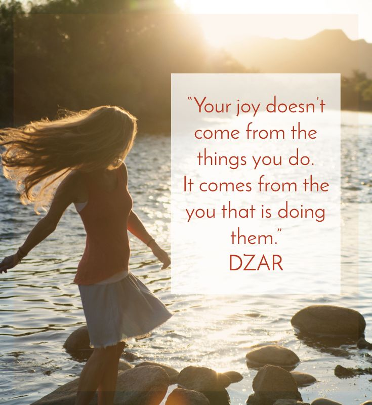 "Wisdom from Source: ""Your joy doesn't come from the things you do.  It comes from the you that is doing them.""   DZAR.  Discover more at www.thepathofdzar.com"
