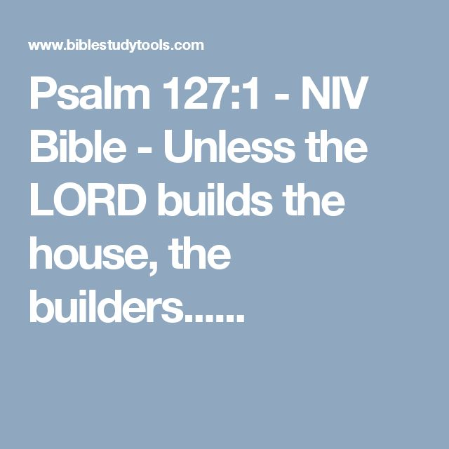 Psalm 127:1 - NIV Bible - Unless the LORD builds the house, the builders......