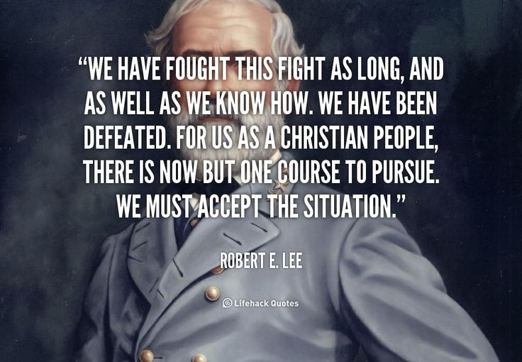 """We have fought this fight as long, and as well as we know how. We have been defeated. For us as a Christian people, there is now but one course to pursue. We must accept the situation."" - Robert E. Lee #quote #lifehack #robertelee"