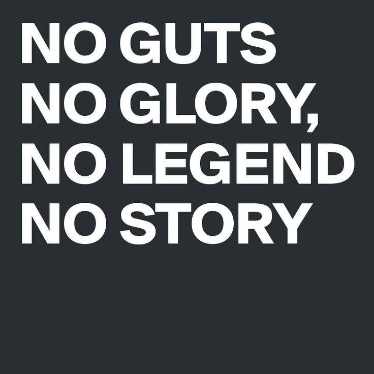 NO GUTS NO GLORY, NO LEGEND NO STORY
